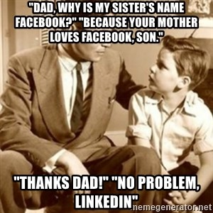 """father son  - """"Dad, why is my SISTER'S name Facebook?"""" """"Because your mother loves Facebook, son."""" """"Thanks dad!"""" """"NO PROBLEM, LinkedIn"""""""
