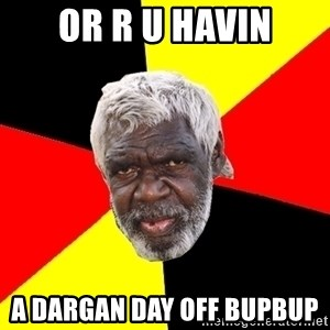 Abo - Or r u havin A dargan day off bupbup