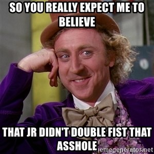 Willy Wonka - So you really expect me to believe That Jr didn't double fist that asshole