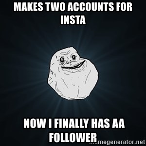 Forever Alone - Makes two accounts for insta  Now i Finally has aa follower