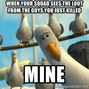 Nemo Seagulls - When your squad sees the loot from the guys you just killed Mine