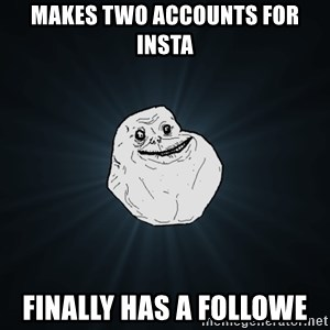 Forever Alone - Makes two accounts for insta Finally has a followe
