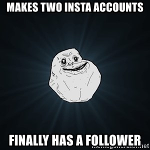 Forever Alone - Makes two insta accounts Finally has a follower