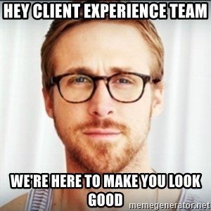 Ryan Gosling Hey Girl 3 - Hey client experience team we're here to make you look good
