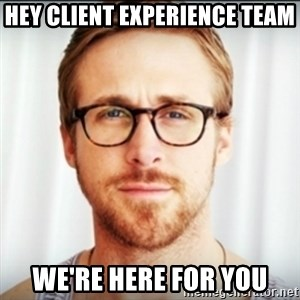 Ryan Gosling Hey Girl 3 - hey client experience team we're here for you