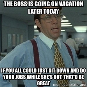 Office Space Boss - The boss is going on vacation later today If you all could just sit down and do your jobs while she's out, that'd be great