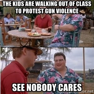 See? Nobody Cares - The kids are walking out of class to protest gun violence See nobody cares
