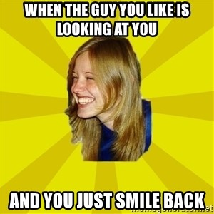 Trologirl - when the guy you like is looking at you and you just smile back
