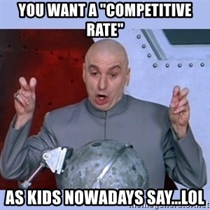 """Dr Evil meme - you want a """"competitive rate"""" as kids nowadays say...LOL"""
