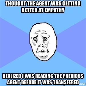Okay Guy - Thought the agent was getting better at empathy Realized I was reading the previous agent before it was transfered