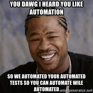 xzibit-yo-dawg - you dawg I heard you like automation so we automated your automated tests so you can automate wile automated