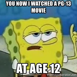 Tough Spongebob - You Now i watched a Pg-13 movie At age 12