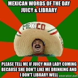 Successful Mexican - MEXICAN WORDS OF THE DAY     JUICY & LIBRARY PLEASE TELL ME IF JUICY MAR LADY COMING BECAUSE SHE DON'T LIKE ME DRINKING AND I DON'T LIBRARY WELL