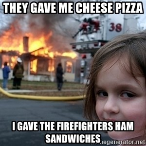 Disaster Girl - They gave me cheese pizza  I gave the firefighters ham sandwiches
