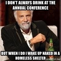 I don't always guy meme - I don't always drink at the annual conference  But when I do I wake up naked in a homeless shelter