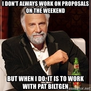 The Most Interesting Man In The World - I don't always work on proposals on the weekend but when I do, it is to work with Pat Biltgen
