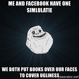 Forever Alone - me and facebook have one simlulatie we both put books over our faces to cover ugliness