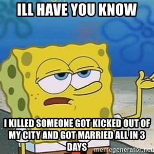 I'll have you know Spongebob - ill have you know i killed someone got kicked out of my city and got married all in 3 days