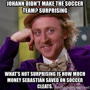 Willy Wonka - Johann didn't make the soccer team? Surprising What's not surprising is how much money Sebastian saved on soccer cleats.