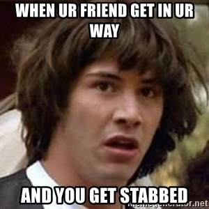 Conspiracy Keanu - WHEN UR FRIEND GET IN UR WAY AND YOU GET STABBED