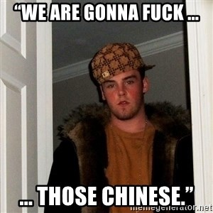 """Scumbag Steve - """"We are gonna fuck ... ... those Chinese."""""""