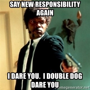 Jules Say What Again - Say new responsibility again I dare you.  I double dog dare you