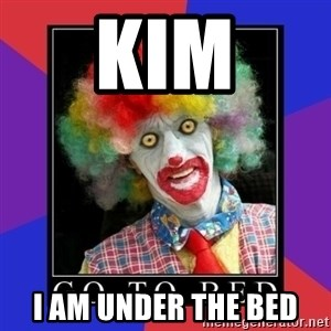 go to bed clown  - Kim I am under the bed