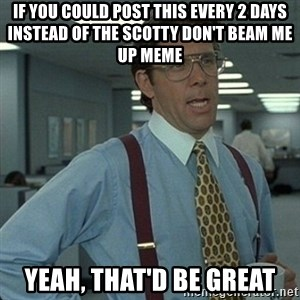 Yeah that'd be great... - if you could post this every 2 days instead of the Scotty don't beam me up meme yeah, that'd be great