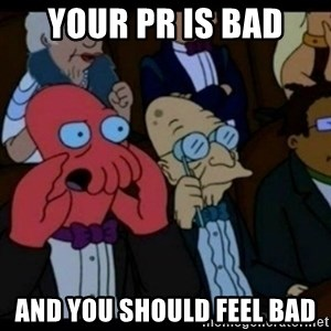 You should Feel Bad - YOUR PR IS BAD AND YOU SHOULD FEEL BAD