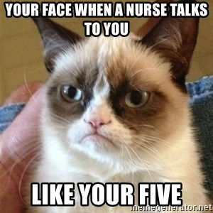 Grumpy Cat  - your face when a nurse talks to you  like your five