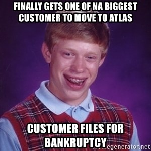 Bad Luck Brian - Finally gets one of NA biggest customer to move to Atlas Customer files for bankruptcy