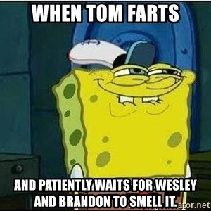 Spongebob Face - When Tom farts And patiently waits for Wesley and Brandon to smell it.