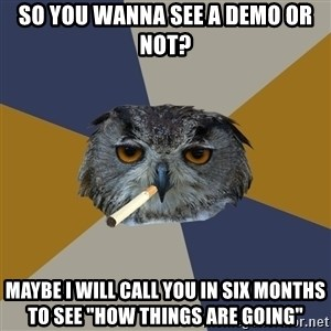 """Art Student Owl - so you wanna see a demo or not? maybe i will call you in six months to see """"how things are going"""""""