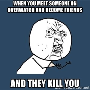 Y U No - when you meet someone on overwatch and become friends AND THEY KILL YOU