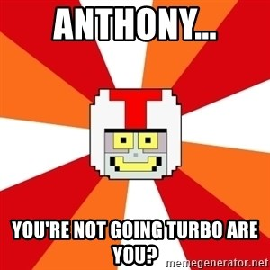 Turbo-tastic - Anthony... You're not going TURBO are you?
