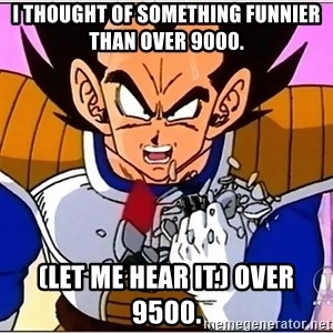 Over 9000 - I thought of something funnier than over 9000. (Let me hear it.) Over 9500.