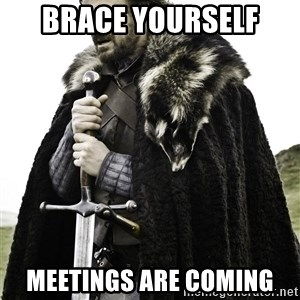 Brace Yourselves.  John is turning 21. - Brace yourself  Meetings are coming