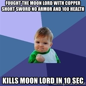 Success Kid - Fought the moon lord with copper short sword no armor and 100 health Kills moon lord in 10 sec