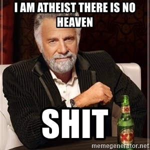 The Most Interesting Man In The World - I am atheist there is no heaven  SHIT