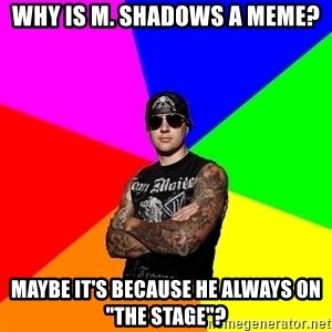 "M Shadows - Why is M. SHadows a meme? Maybe it's because he always on ""The Stage""?"