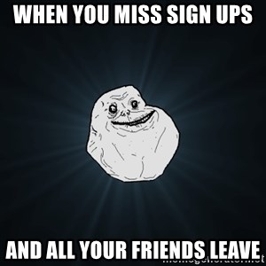 Forever Alone - When you miss sign ups  And all your friends leave