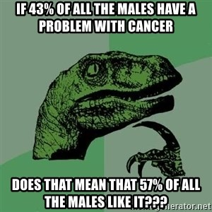 Raptor - If 43% of all the males have a problem with cancer Does that mean that 57% of all the males like it???