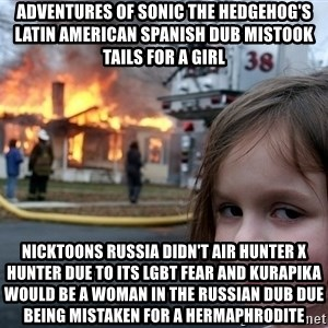 Disaster Girl - Adventures of Sonic the Hedgehog's Latin American Spanish dub mistook Tails for a girl Nicktoons Russia didn't air Hunter x Hunter due to its LGBT fear and Kurapika would be a woman in the Russian dub due being mistaken for a hermaphrodite