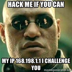 What If I Told You - Hack me if you can My IP 168.198.1.1 I challenge you
