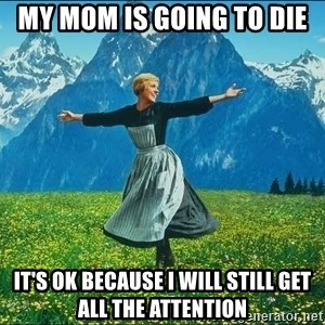 Look at all the things - My mom is going to die It's ok because I will still get all the attention