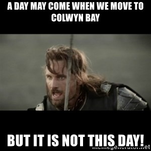 But it is not this Day ARAGORN - A day may come when we move to Colwyn Bay BUT IT IS NOT THIS DAY!