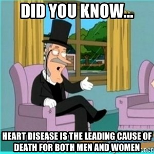 buzz killington - DId you know... Heart disease is the leading cause of death for both men and women