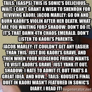 Stoner Stanley - Tails: (gasps) This is Sonic's delicious... Wait, I can't grant a wish to Shenron for reviving Kaori. Jacob Marley: Go on and burn Kaori's violin after her death. What are you waiting for? Shadow: Don't do it, it's that damn 4th chaos emerald. Don't listen to Kaori's parents. Jacob Marley: It couldn't get any easier than this. Just dig Kaori's grave, and then when your hedgehog friend wants to visit Kaori's grave  just yank it out. Shadow: I hate to admit it, but that's a great idea. And now... Tails: Kousei's final duet in Kaori wasn't featured in Sonic's diary, I read it!