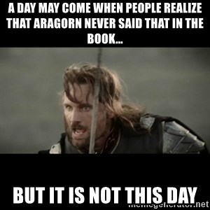 But it is not this Day ARAGORN - A day may come when people realize that Aragorn never said that in the book... But it is not this day