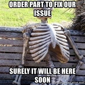 Waiting For Op - Order part to fix our issue SUrely it will be here soon